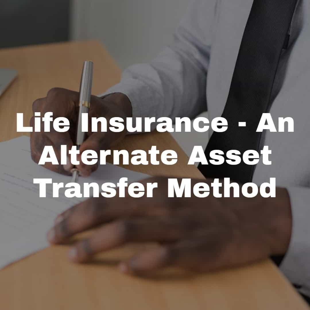 Life Insurance - An Alternate Asset Transfer Method