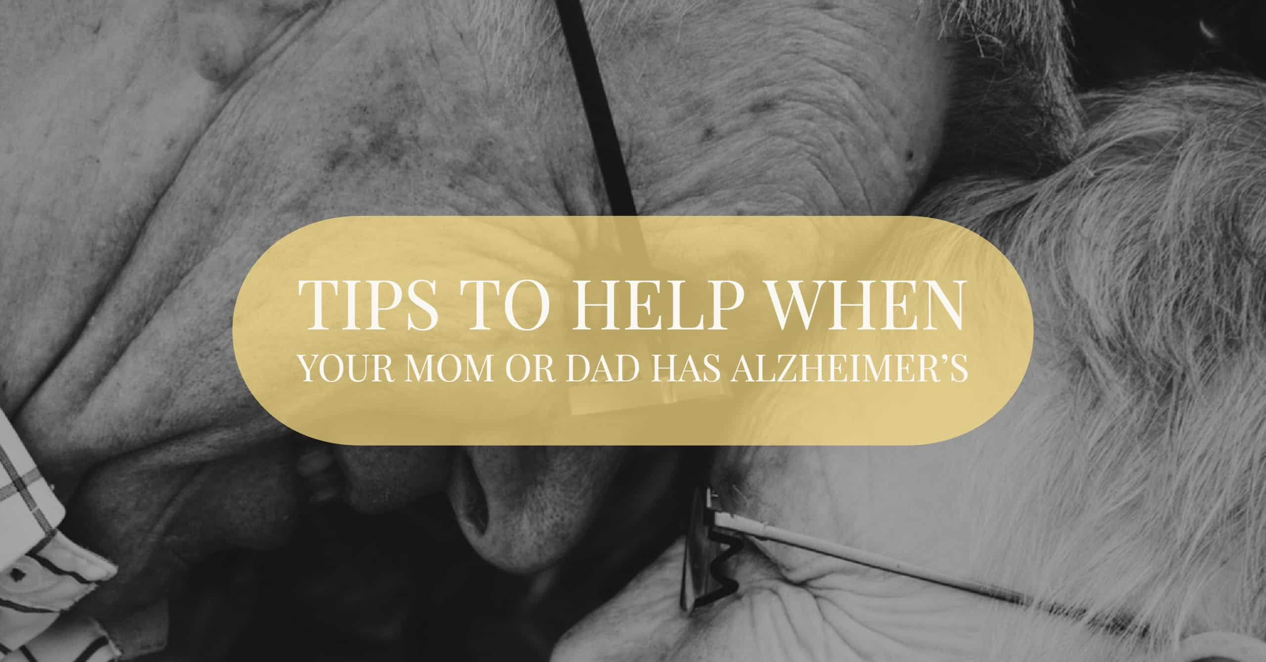Tips To Help When Your Mom or Dad has Alzheimer's