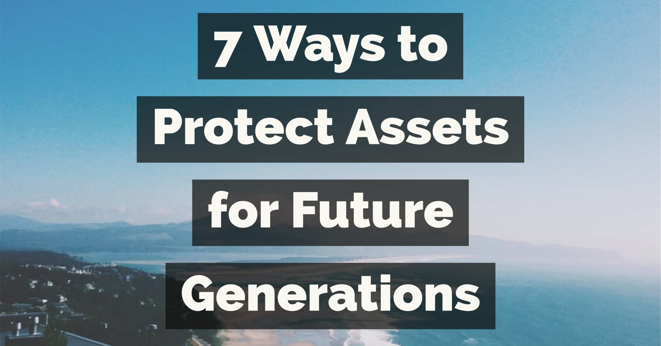 7 Ways to Protect Assets for the Future Generations