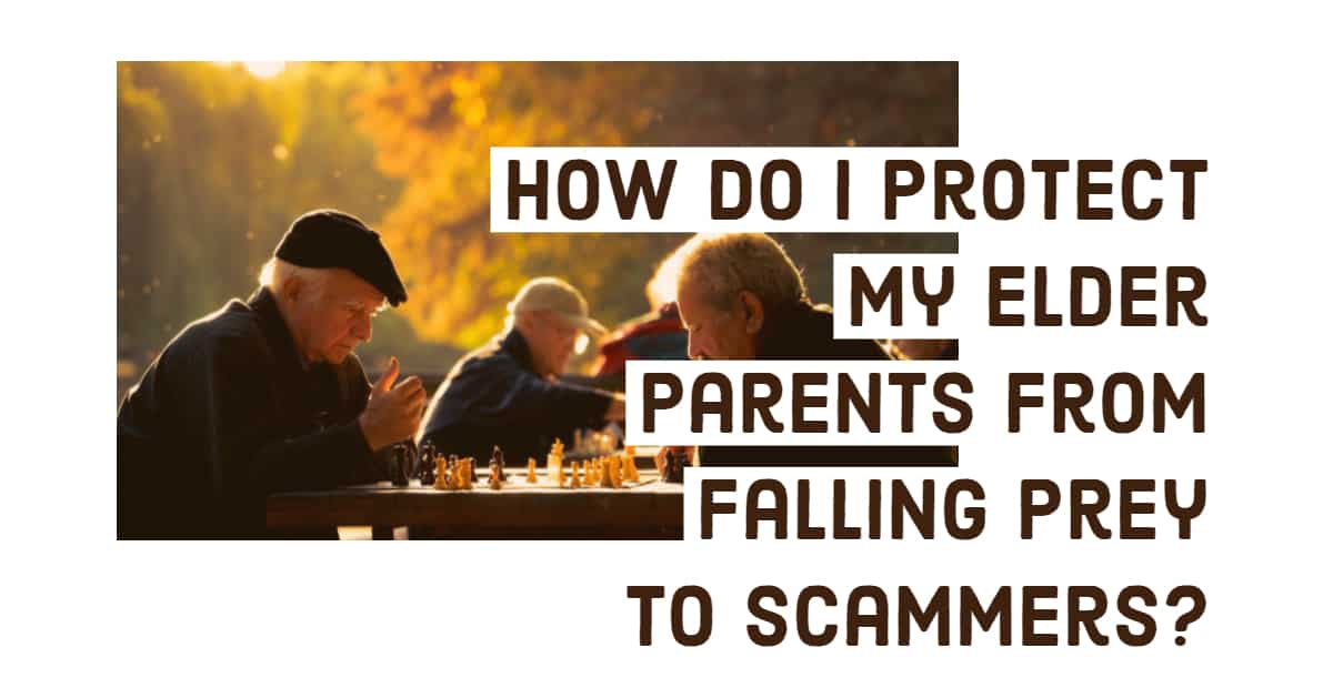 How Do I Protect My Elder Parents From Falling Prey To Scammers?