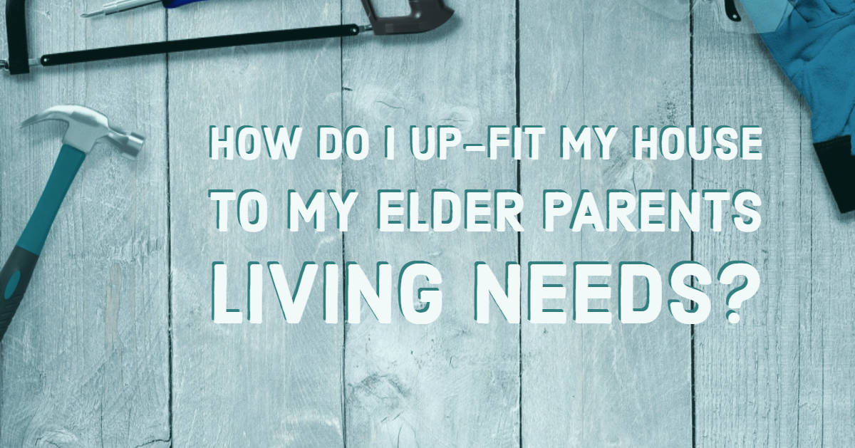 How Do I Up-Fit My House To My Elder Parents Living Needs?
