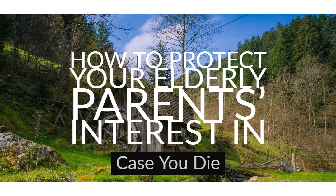 How to Protect Your Elderly Parents' Interest in Case You Die