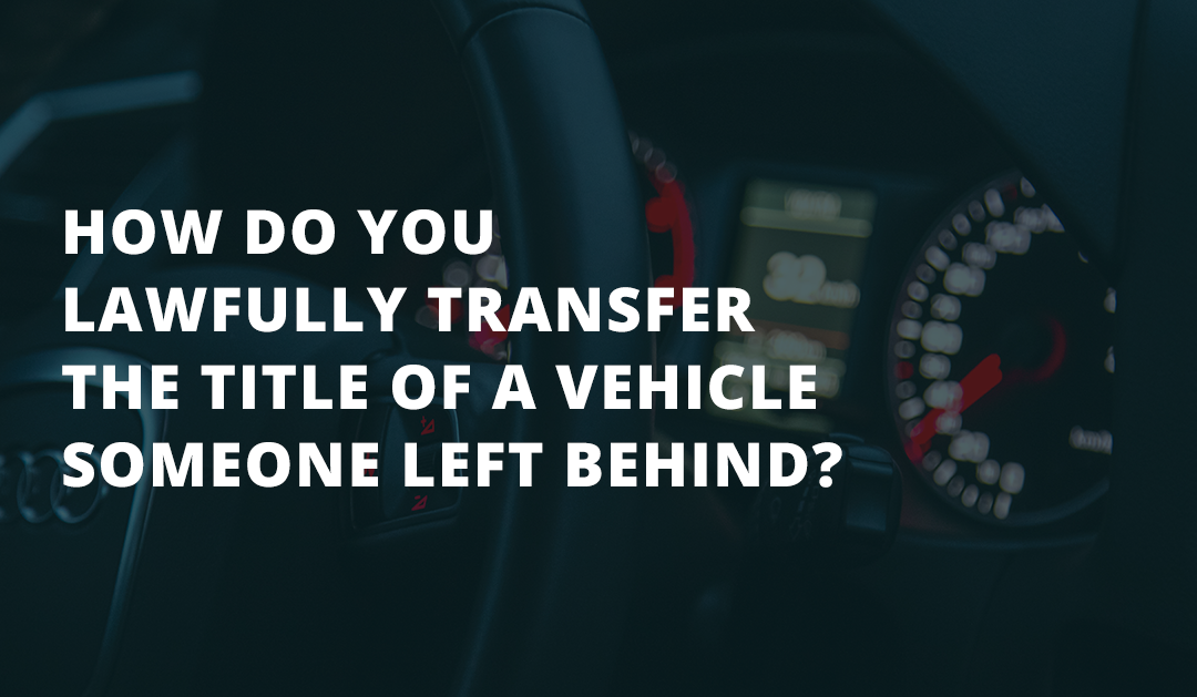 How do You Lawfully Transfer the Title of a Vehicle Someone Left Behind?