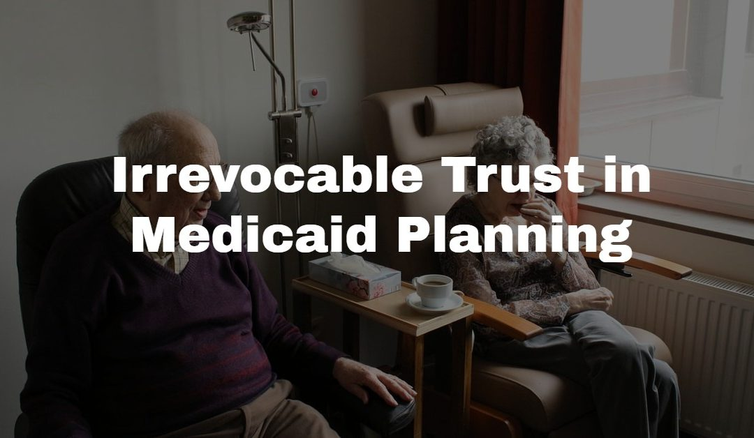 Irrevocable Trust in Medicaid Planning