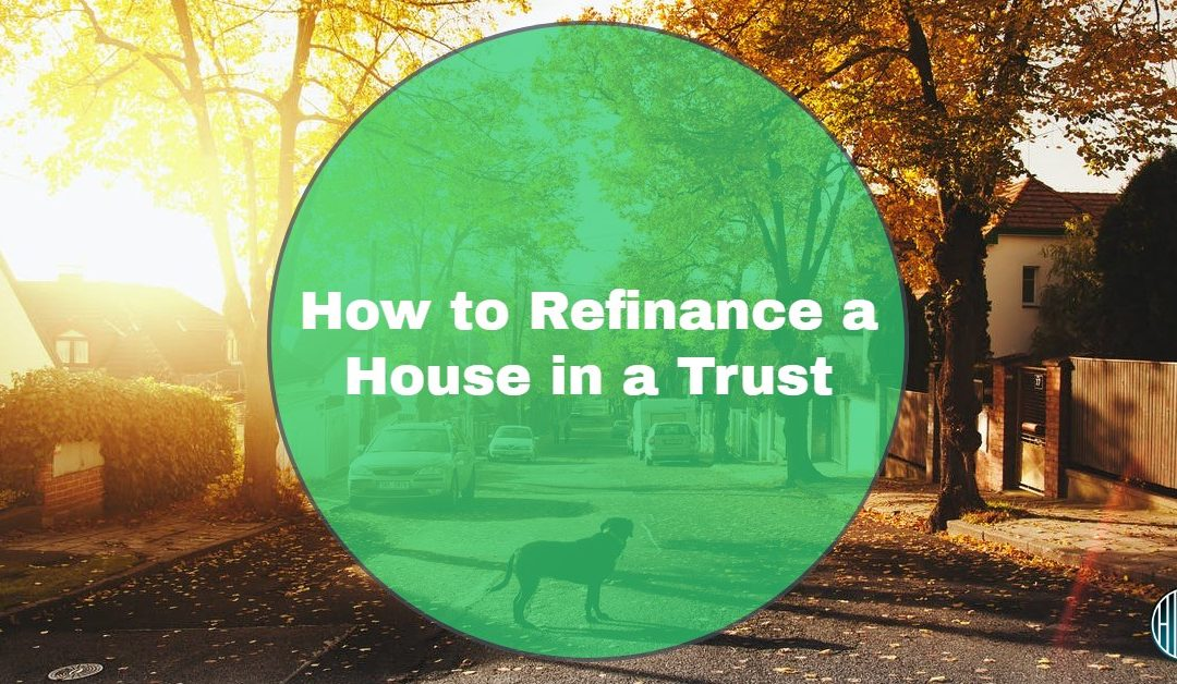 Updating a Deed to Refinance a Home in a Trust