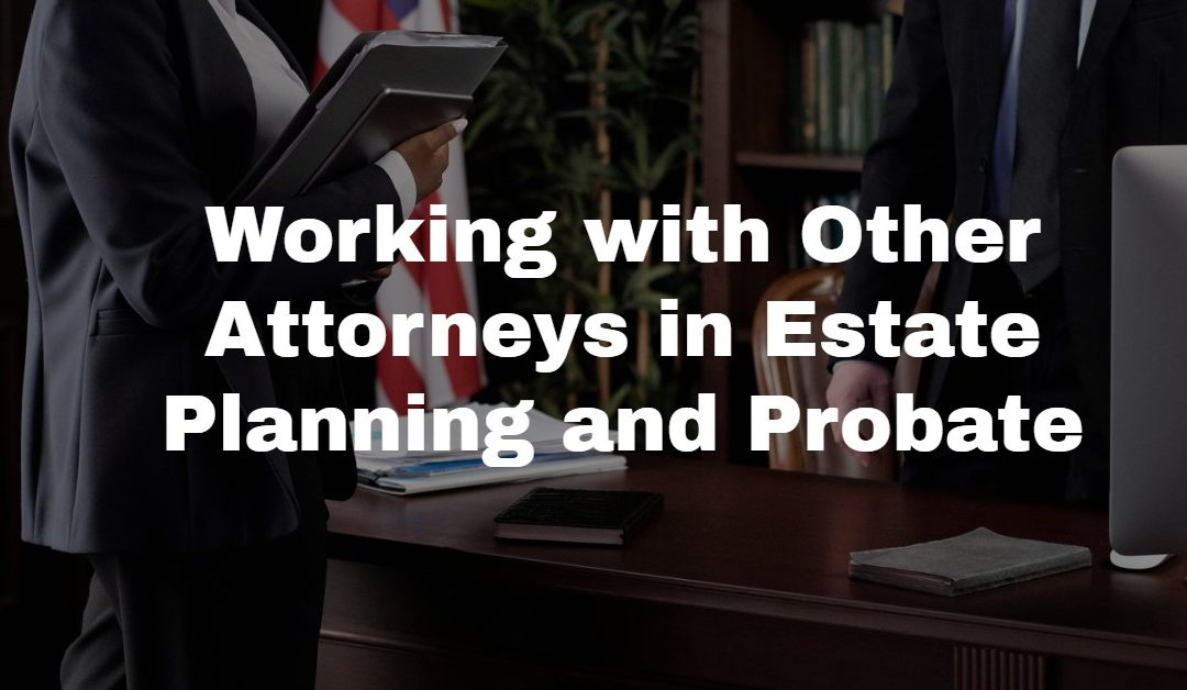 How We Work With Other Attorneys with Estate Planning and Probate