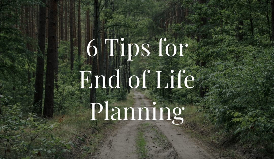 6 Tips for End of Life Planning