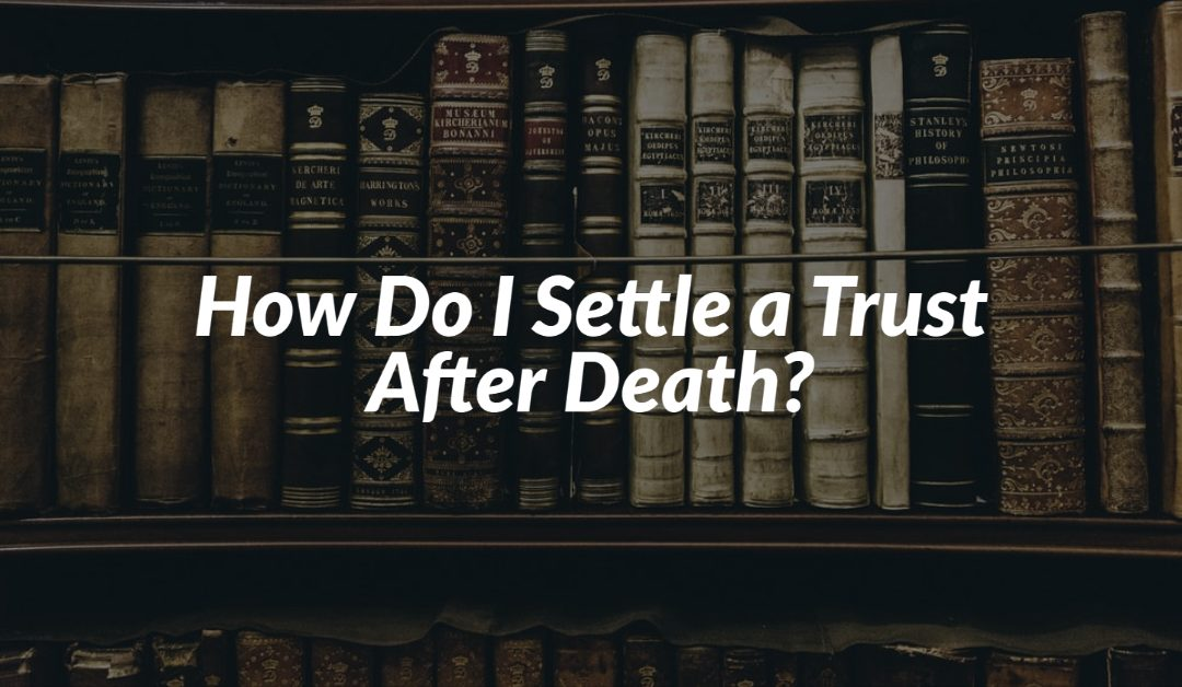 How Do I Settle a Trust After Death?