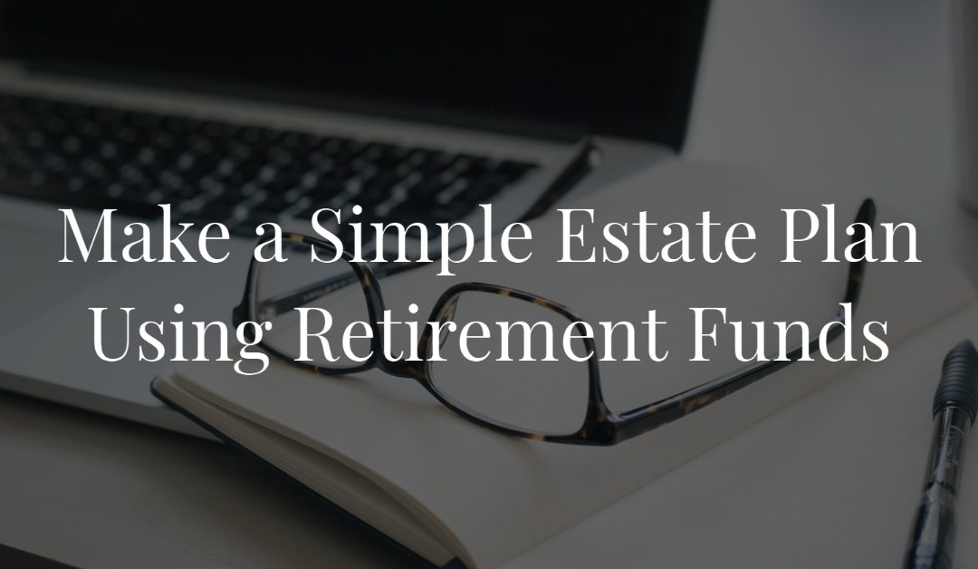Make a Simple Estate Plan Using Retirement Funds