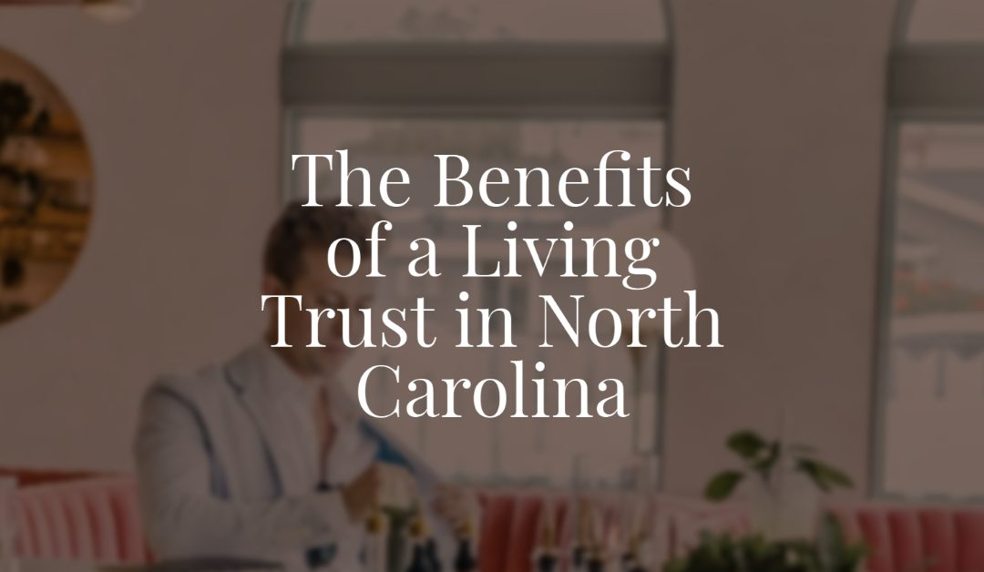 The Benefits of a Living Trust in North Carolina