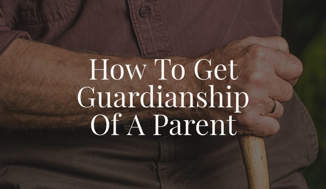 How To Get Guardianship Of A Parent