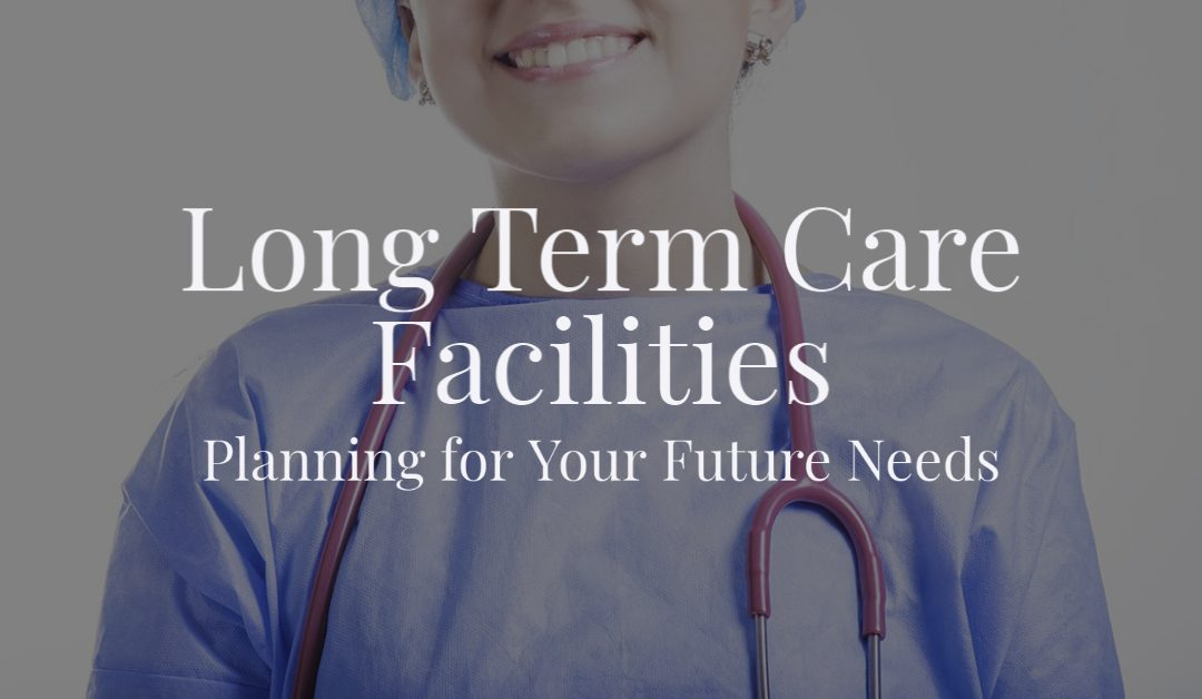 Long Term Care Facilities: Planning for Your Future Needs