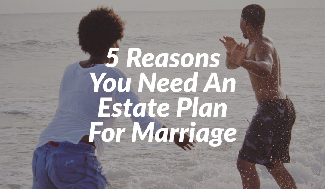 5 Reasons You Need An Estate Plan For Marriage
