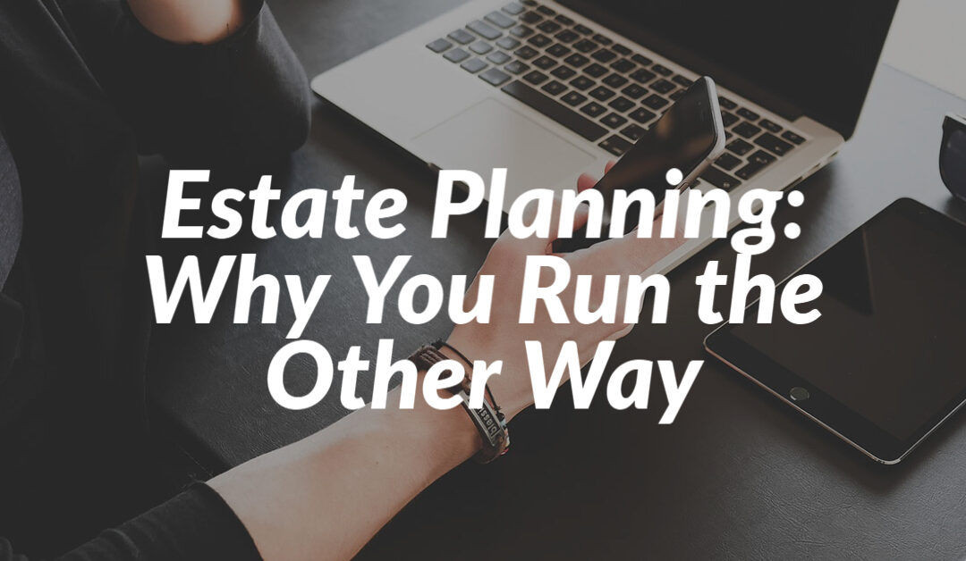 Estate Planning: Why You Run the Other Way